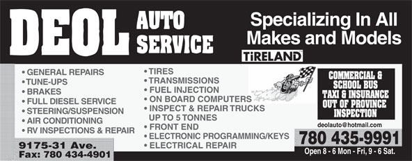 Deol Auto Services Ltd (780-435-9991) - Annonce illustrée======= - Specializing In All Makes and Models TIRES GENERAL REPAIRS TRANSMISSIONS TUNE-UPS FUEL INJECTION BRAKES ON BOARD COMPUTERS FULL DIESEL SERVICE INSPECT & REPAIR TRUCKS STEERING/SUSPENSION UP TO 5 TONNES AIR CONDITIONING RV INSPECTIONS & REPAIR ELECTRONIC PROGRAMMING/KEYS 780 435-9991 ELECTRICAL REPAIR 9175-31 Ave. Open 8 - 6 Mon - Fri, 9 - 6 Sat. Fax: 780 434-4901 Specializing In All Makes and Models TIRES GENERAL REPAIRS TRANSMISSIONS TUNE-UPS FUEL INJECTION BRAKES ON BOARD COMPUTERS FULL DIESEL SERVICE INSPECT & REPAIR TRUCKS STEERING/SUSPENSION UP TO 5 TONNES AIR CONDITIONING FRONT END RV INSPECTIONS & REPAIR ELECTRONIC PROGRAMMING/KEYS 780 435-9991 ELECTRICAL REPAIR 9175-31 Ave. Open 8 - 6 Mon - Fri, 9 - 6 Sat. Fax: 780 434-4901 FRONT END