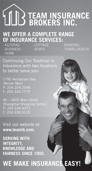 Team Insurance Brokers (204-339-2048) - Display Ad - Continuing Our Tradition in raditionin Insurance with two locations wolocations to better serve you:ou: 1795 Henderson Hwy wy (McIvor Mall) P: 204.339.2048 F: 204.334.7779 #6 - 2605 Main Street  Street (Rivergrove Shopping Centre) ping Centre) P: 204.334.4373 3 F: 204.338.91299 Visit our website at: site at: www.teamib.com.com. SERVING WITH TH INTEGRITY, E AND KNOWLEDGE AND FAIRNESS SINCE 1955.SINCE 1955. WE MAKE INSURANCE EASY! WE OFFER A COMPLETE RANGE OF INSURANCE SERVICES: · AUTOPAC · COTTAGE · BONDING · BUSINESS · BOATS · TRAVEL HEALTH BO · HOME