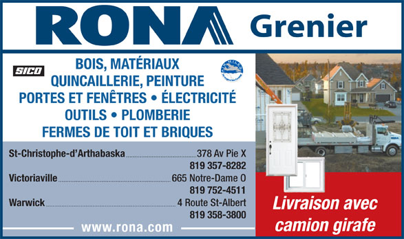 Rona (819-357-8282) - Annonce illustrée======= - QUINCAILLERIE, PEINTURE PORTES ET FENÊTRES   ÉLECTRICITÉ OUTILS   PLOMBERIE FERMES DE TOIT ET BRIQUES St-Christophe-d Arthabaska 378 Av Pie X 819 357-8282 Victoriaville 665 Notre-Dame O 819 752-4511 Warwick 4 Route St-Albert Livraison avec 819 358-3800 camion girafe www.rona.com BOIS, MATÉRIAUX Grenier