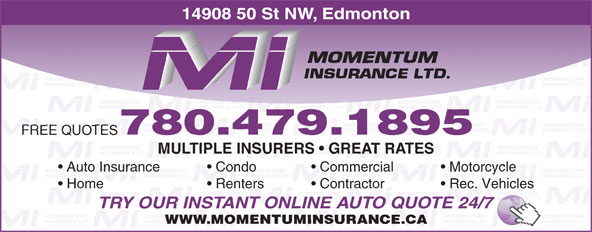 Momentum Insurance (780-479-1895) - Display Ad - 14908 50 St NW, Edmonton 780.479.1895 FREE QUOTES MULTIPLE INSURERS   GREAT RATES Auto Insurance Condo Commercial Motorcycle Home Renters Contractor Rec. Vehicles TRY OUR INSTANT ONLINE AUTO QUOTE 24/7 WWW.MOMENTUMINSURANCE.CA
