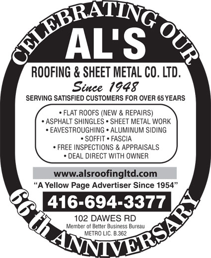 Al's Roofing & Sheet Metal Co Ltd (416-694-3377) - Display Ad - ROOFING & SHEET METAL CO. LTD. Since 1948 SERVING SATISFIED CUSTOMERS FOR OVER 65 YEARS FLAT ROOFS (NEW & REPAIRS) ASPHALT SHINGLES   SHEET METAL WORK EAVESTROUGHING   ALUMINUM SIDING SOFFIT   FASCIA FREE INSPECTIONS & APPRAISALS DEAL DIRECT WITH OWNER www.alsroofingltd.com A Yellow Page Advertiser Since 1954 44th 4166943377 102 DAWES RD th Member of Better Business Bureau METRO LIC. B.362