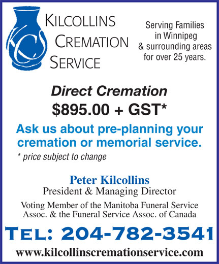 Kilcollins Cremation Service (204-782-3541) - Annonce illustrée======= - KILCOLLINS Serving Families in Winnipeg CREMATION & surrounding areas Assoc. & the Funeral Service Assoc. of Canada KILCOLLINS Serving Families in Winnipeg CREMATION Tel: 204-782-3541 & surrounding areas for over 25 years. SERVICE Direct Cremation $895.00 + GST* Ask us about pre-planning your cremation or memorial service. * price subject to change Peter Kilcollins President & Managing Director Voting Member of the Manitoba Funeral Service www.kilcollinscremationservice.com for over 25 years. SERVICE Direct Cremation $895.00 + GST* Ask us about pre-planning your cremation or memorial service. * price subject to change Peter Kilcollins President & Managing Director Voting Member of the Manitoba Funeral Service Assoc. & the Funeral Service Assoc. of Canada Tel: 204-782-3541 www.kilcollinscremationservice.com