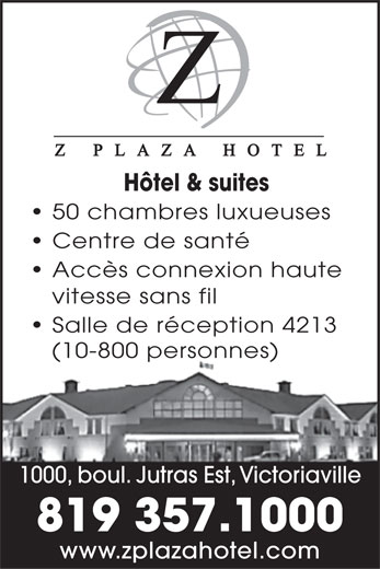Z Plaza Hotel (819-357-1000) - Display Ad - Hôtel & suites 50 chambres luxueuses Centre de santé Accès connexion haute vitesse sans fil Salle de réception 4213 (10-800 personnes) 1000, boul. Jutras Est, Victoriaville 819 357.1000 www.zplazahotel.com