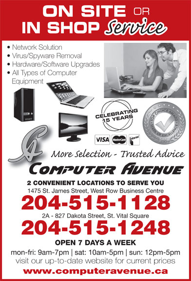 Computer Avenue (204-783-8999) - Display Ad - OR ON SITE IN SHOP Network Solution Virus/Spyware Removal Hardware/Software Upgrades All Types of Computer Equipment CELEBRATING CELEBR15 YEARS 2 CONVENIENT LOCATIONS TO SERVE YOU 1475 St. James Street, West Row Business Centre 204-515-1128 2A - 827 Dakota Street, St. Vital Square 204-515-1248 OPEN 7 DAYS A WEEK mon-fri: 9am-7pm sat: 10am-5pm sun: 12pm-5pm visit our up-to-date website for current prices www.computeravenue.ca