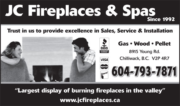 JC Fireplaces & Spas (604-793-7871) - Display Ad - Since 1992 Trust in us to provide excellence in Sales, Service & Installation Gas   Wood   Pellet 8915 Young Rd. Chilliwack, B.C.  V2P 4R7 604-793-7871 Largest display of burning fireplaces in the valley www.jcfireplaces.ca JC Fireplaces & Spas