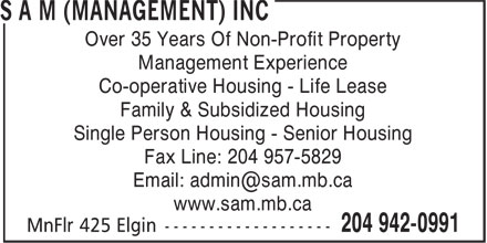 SAM (Management) Inc (204-942-0991) - Display Ad - Over 35 Years Of Non-Profit Property Management Experience Co-operative Housing - Life Lease Family & Subsidized Housing Single Person Housing - Senior Housing Fax Line: 204 957-5829 www.sam.mb.ca Over 35 Years Of Non-Profit Property Management Experience Co-operative Housing - Life Lease Family & Subsidized Housing Single Person Housing - Senior Housing Fax Line: 204 957-5829 www.sam.mb.ca