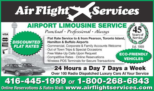 Airflight Services (416-445-1999) - Annonce illustrée======= - AIRPORT LIMOUSINE SERVICE 45 Punctual   Professional   Always Years of Service · Flat Rate Service to & from Pearson, Toronto Island, Hamilton & Buffalo Airports DISCOUNTED · Commercial, Corporate & Family Accounts Welcome FLAT RATES Est. 1969 · Out of Town Trips & Special Occasions · Free Wake-Up Calls Upon Request ECO-FRIENDLY · Competitive Rates · Online Reservations VEHICLES · Wireless POS Terminals for Secure Transactions 24 Hours a Day 7 Days a Week Over 100 Radio Dispatched Luxury Cars At Your Service 416-445-1999 or 1-800-268-6843 416-445-1999 or 1-800-268-6843 Online Reservations & Rates Visit: www.airflightservices.com Online Reservations & Rates Visit: www.airflightservices.com