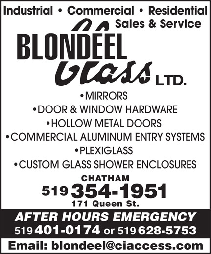 Blondeel Glass Ltd (519-354-1951) - Display Ad - Industrial   Commercial   Residential Sales & Service MIRRORS DOOR & WINDOW HARDWARE HOLLOW METAL DOORS COMMERCIAL ALUMINUM ENTRY SYSTEMS PLEXIGLASS CUSTOM GLASS SHOWER ENCLOSURES CHATHAM 519 354-1951 171 Queen St. AFTER HOURS EMERGENCY 519 401-0174 or 519 628-5753