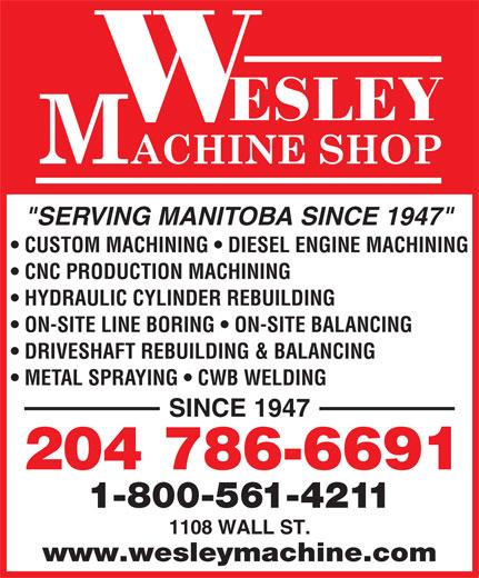 "Wesley Machine Shop (204-786-6691) - Annonce illustrée======= - ""SERVING MANITOBA SINCE 1947"" CUSTOM MACHINING   DIESEL ENGINE MACHINING CNC PRODUCTION MACHINING HYDRAULIC CYLINDER REBUILDING ON-SITE LINE BORING   ON-SITE BALANCING DRIVESHAFT REBUILDING & BALANCING METAL SPRAYING   CWB WELDING SINCE 1947 204 786-6691 1-800-561-4211 1108 WALL ST. www.wesleymachine.com"