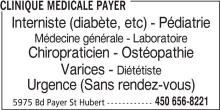 Clinique Médicale Payer (450-656-8221) - Annonce illustrée======= - CLINIQUE MEDICALE PAYER Interniste (diabète, etc) - Pédiatrie Médecine générale - Laboratoire Chiropraticien - Ostéopathie Varices - Diététiste Urgence (Sans rendez-vous) 450 656-8221 5975 Bd Payer St Hubert ------------