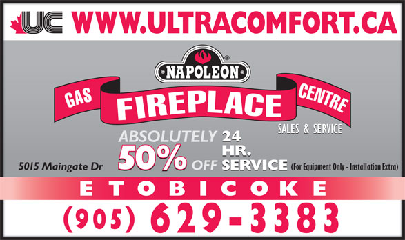 Ultra Comfort (905-629-3383) - Display Ad - SALES & SERVICE 24 ABSOLUTELY HR. (For Equipment Only - Installation Extra) SERVICE ETOBICOKE SERVICE OFF 5015 Maingate Dr 905 629-3383 GASFIREPLACECENTRE