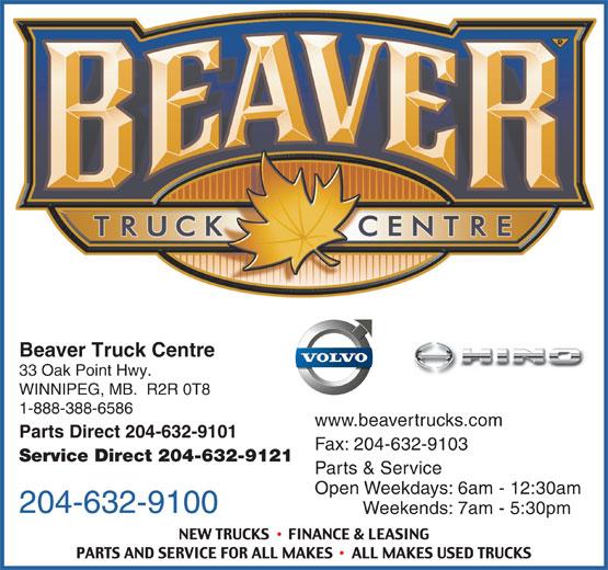Beaver Truck Centre (204-632-9100) - Display Ad - Beaver Truck Centre 33 Oak Point Hwy. WINNIPEG, MB.  R2R 0T8 1-888-388-6586 www.beavertrucks.com Parts Direct 204-632-9101 Fax: 204-632-9103 Service Direct 204-632-9121 Parts & Service Open Weekdays: 6am - 12:30am 204-632-9100 Weekends: 7am - 5:30pm Beaver Truck Centre 33 Oak Point Hwy. WINNIPEG, MB.  R2R 0T8 1-888-388-6586 www.beavertrucks.com Parts Direct 204-632-9101 Fax: 204-632-9103 Service Direct 204-632-9121 Parts & Service Open Weekdays: 6am - 12:30am 204-632-9100 Weekends: 7am - 5:30pm
