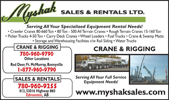Myshak Sales & Rentals Ltd (780-960-9255) - Display Ad - Serving All Your Specialized Equipment Rental Needs! Crawler Cranes 80-660 Ton   80 Ton - 500 All Terrain Cranes   Rough Terrain Cranes 15-160 Ton Picker Trucks 4-50 Ton   Carry Deck Cranes   Wheel Loaders   Fuel Trucks   Crane & Swamp Matts Storage and Warehousing Facilities c/w Rail Siding   Water Trucks CRANE & RIGGING 780-960-9790 Other Locations Red Deer, Ft. McMurray, Bonnyville 1-877-960-9790 Serving All Your Full Service SALES & RENTALS Equipment Needs! 780-960-9255 Serving All Your Specialized Equipment Rental Needs! Crawler Cranes 80-660 Ton   80 Ton - 500 All Terrain Cranes   Rough Terrain Cranes 15-160 Ton Picker Trucks 4-50 Ton   Carry Deck Cranes   Wheel Loaders   Fuel Trucks   Crane & Swamp Matts Storage and Warehousing Facilities c/w Rail Siding   Water Trucks CRANE & RIGGING 780-960-9790 Other Locations Red Deer, Ft. McMurray, Bonnyville 1-877-960-9790 Serving All Your Full Service SALES & RENTALS Equipment Needs! 780-960-9255 813, 53016 Highway #60 www.myshaksales.com Edmonton,  AB 813, 53016 Highway #60 www.myshaksales.com Edmonton,  AB