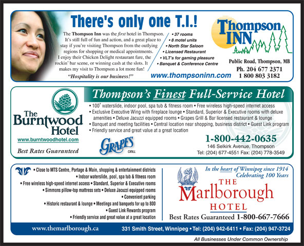 Thompson Inn (204-677-2371) - Display Ad - Friendly service and great value at a great location www.burntwoodhotel.com 1-800-442-0635 146 Selkirk Avenue, Thompson Best Rates Guaranteed Tel: (204) 677-4551 Fax: (204) 778-3549 In the heart of Winnipeg since 1914 Close to MTS Centre, Portage & Main, shopping & entertainment districts Celebrating 100 Years Indoor waterslide, pool, spa tub & fitness room Free wireless high-speed internet access   Standard, Superior & Executive rooms Simmons pillow-top mattress sets   Deluxe Jacuzzi equipped rooms Convenient parking Historic restaurant & lounge   Meetings and banquets for up to 800 Guest Link Rewards program Friendly service and great value at a great location Best Rates Guaranteed 1-800-667-7666 www.themarlborough.ca 331 Smith Street, Winnipeg   Tel: (204) 942-6411   Fax: (204) 947-3724 All Businesses Under Common Ownership Hospitality is our business! Thompson s Finest Full-Service Hotel 100 waterslide, indoor pool, spa tub & fitness room   Free wireless high-speed internet access Exclusive Executive Wing with fireplace lounge   Standard, Superior & Executive rooms with deluxe amenities   Deluxe Jacuzzi equipped rooms   Grapes Grill & Bar licensed restaurant & lounge Banquet and meeting facilities   Central location near shopping, business district   Guest Link program
