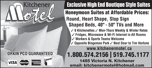 """Kitchener Motel (519-745-1177) - Annonce illustrée======= - Exclusive High End Boutique Style Suites Honeymoon Suites at Affordable Prices: Round, Heart Shape, Stop Sign Shaped Beds, 40"""" - 50"""" TVs and More 9 Kitchenettes Mon-Thurs Weekly & Winter Rates Fridges, Microwave & Wi-Fi Internet in All Rooms Workers & Sports Teams Welcome Opposite Bingeman Park Next Door to Tim Hortons www.kitchenermotel.ca ORKIN PCO GUARANTEED 1.800.574.2156  519.745.1177 1485 Victoria N. Kitchener"""