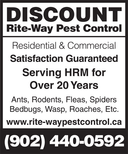 Discount Rite-Way Pest Control (902-440-0592) - Display Ad - DISCOUNT Rite-Way Pest Control Residential & Commercial Satisfaction Guaranteed Serving HRM for Over 20 Years Ants, Rodents, Fleas, Spiders Bedbugs, Wasp, Roaches, Etc. www.rite-waypestcontrol.ca (902) 440-0592