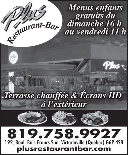 Restaurant Plus Bar (819-758-9927) - Annonce illustrée======= - Menus enfants gratuits du dimanche 16 h au vendredi 11 h Terrasse chauffée & Écrans HD á l extérieur 819.758.9927 192, Boul. Bois-Francs Sud, Victoriaville (Québec) G6P 4S8 plusrestaurantbar.com