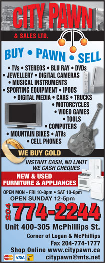City Pawn & Sales Ltd (204-774-2244) - Display Ad - & SALES LTD. TVs   STEREOS   BLU RAY   DVDs       DVDs JEWELLERY   DIGITAL CAMERAS            S MUSICAL INSTRUMENTS SPORTING EQUIPMENT   IPODS DIGITAL MEDIA   CARS   TRUCKS     DIGITAL MEDI RUCKS   CARS   T MOTORCYCLES       MOTORCYCLES VIDEO GAMES       VIDEO GAMES TOOLS             TOOLS COMPUTERS                COMPUTERS MOUNTAIN BIKES   ATVs                        MOUNTAIN BIKES ATVs CELL PHONES                           CE NES WE BUY GOLDOLD INSTANT CASH, NO LIMITCASH, NO LIMIT WE CASH CHEQUESUES NEW & USED FURNITURE & APPLIANCESES OPEN MON - FRI 10-8pm   SAT 10-6pm OPEN SUNDAY 12-5pm 204 Unit 400-305 McPhillips St. Corner of Logan & McPhillips Fax 204-774-1777 Shop Online www.citypawn.ca