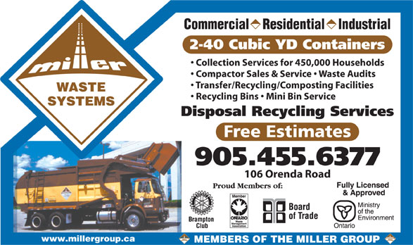 The Miller Group (905-455-6377) - Annonce illustrée======= - SYSTEMS Disposal Recycling Services 905.455.6377 106 Orenda Road www.millergroup.ca MEMBERS OF THE MILLER GROUP Free Estimates Commercial    Residential    Industrial 2-40 Cubic YD Containers Collection Services for 450,000 Households Compactor Sales & Service   Waste Audits Transfer/Recycling/Composting Facilities WASTE Recycling Bins   Mini Bin Service