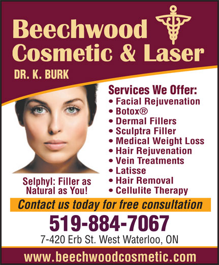 Beechwood Cosmetic & Laser Centre (519-884-7067) - Annonce illustrée======= - DR. K. BURK Services We Offer: Facial Rejuvenation Botox Sculptra Filler Medical Weight Loss Hair Rejuvenation Vein Treatments Latisse Hair Removal Selphyl: Filler as Cellulite Therapy Natural as You! Contact us todayfor free consultation 519-884-7067 7-420 Erb St. West Waterloo, ON www.beechwoodcosmetic.com Dermal Fillers
