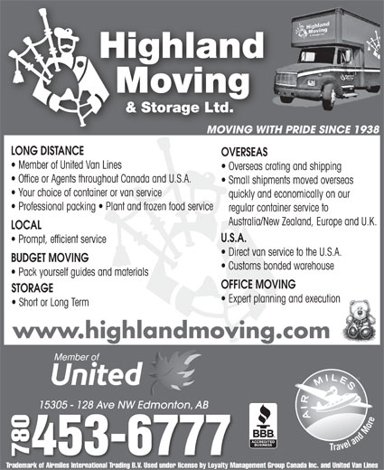 Highland Moving & Storage Ltd (780-453-6777) - Annonce illustrée======= - Member of United Van Lines Overseas crating and shipping Office or Agents throughout Canada and U.S.A. Small shipments moved overseas Your choice of container or van service quickly and economically on our Professional packing   Plant and frozen food service regular container service to Australia/New Zealand, Europe and U.K. LOCAL U.S.A. Prompt, efficient service Direct van service to the U.S.A. BUDGET MOVING Customs bonded warehouse Pack yourself guides and materials OFFICE MOVING STORAGE Expert planning and execution OVERSEAS Short or Long Term www.highlandmoving.com 15305 - 128 Ave NW Edmonton, AB15305 - 128 Ave NW Edmonton, AB 0453-6777 7807 Trademark of Airmiles International Trading B.V. Used under license by Loyalty Management Group Canada Inc. and United Van Lines MOVING WITH PRIDE SINCE 1938 LONG DISTANCE Overseas crating and shipping Office or Agents throughout Canada and U.S.A. Small shipments moved overseas Your choice of container or van service quickly and economically on our Professional packing   Plant and frozen food service regular container service to Member of United Van Lines Australia/New Zealand, Europe and U.K. LOCAL U.S.A. Prompt, efficient service Direct van service to the U.S.A. BUDGET MOVING Customs bonded warehouse Pack yourself guides and materials OFFICE MOVING STORAGE Expert planning and execution OVERSEAS Short or Long Term www.highlandmoving.com 15305 - 128 Ave NW Edmonton, AB15305 - 128 Ave NW Edmonton, AB 0453-6777 7807 Trademark of Airmiles International Trading B.V. Used under license by Loyalty Management Group Canada Inc. and United Van Lines MOVING WITH PRIDE SINCE 1938 LONG DISTANCE