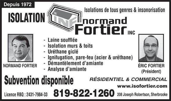 Isolation Normand Fortier (819-822-1260) - Annonce illustrée======= - Depuis 1972 Isolations de tous genres & insonorisation ISOLATION -  Laine soufflée -  Isolation murs & toits -  Uréthane giclé -  Ignifugation, pare-feu (acier & uréthane) -  Démantèlement d amiante NORMAND FORTIER ÉRIC FORTIERÉRIC FORTIER -  Analyse d amiante (Président)(Président) RÉSIDENTIEL & COMMERCIAL Subvention disponible www.isofortier.com 208 Joseph Robertson, Sherbrooke Licence RBQ : 2431-7984-33 819-822-1260