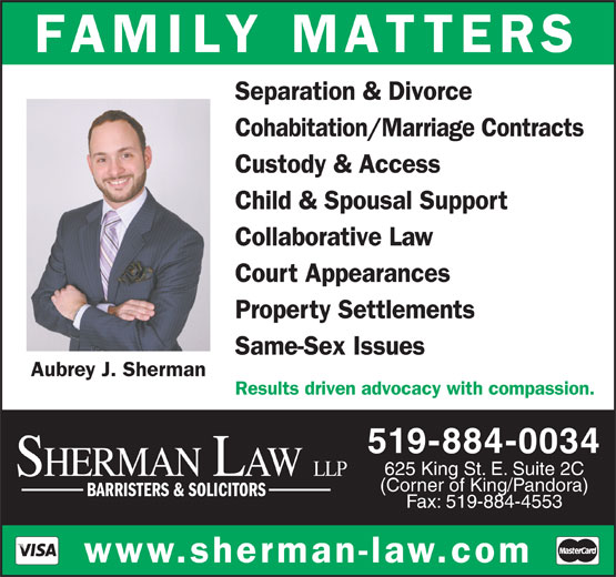 Sherman Law LLP (519-884-0034) - Display Ad - FAMILY MATTERS Separation & Divorce Cohabitation/Marriage Contracts Custody & Access Child & Spousal Support (Corner of King/Pandora) BARRISTERS & SOLICITORS Fax: 519-884-4553 www.sherman-law.com Collaborative Law Court Appearances Property Settlements Same-Sex Issues Aubrey J. Sherman Results driven advocacy with compassion. 519-884-0034 625 King St. E. Suite 2C SHERMAN LAW LLP