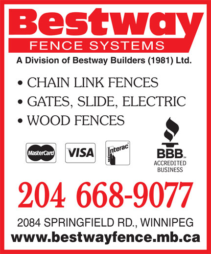 Bestway Fence Systems (204-668-9077) - Display Ad - A Division of Bestway Builders (1981) Ltd. CHAIN LINK FENCES GATES, SLIDE, ELECTRIC WOOD FENCES 204 668-9077 2084 SPRINGFIELD RD., WINNIPEG www.bestwayfence.mb.ca A Division of Bestway Builders (1981) Ltd. CHAIN LINK FENCES GATES, SLIDE, ELECTRIC WOOD FENCES 204 668-9077 2084 SPRINGFIELD RD., WINNIPEG www.bestwayfence.mb.ca