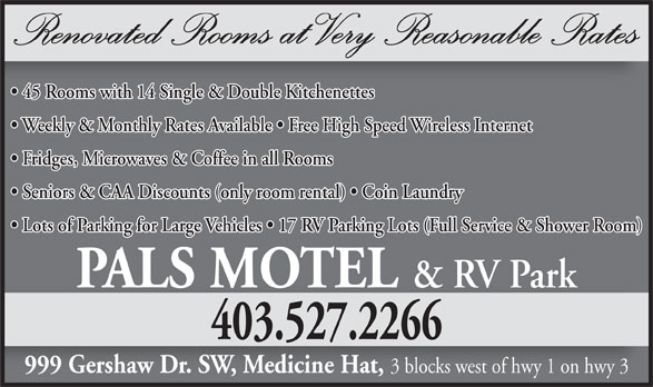 Pals Motel & RV Park (403-527-2266) - Annonce illustrée======= - 403.527.2266 999 Gershaw Dr. SW, Medicine Hat, 3 blocks west of hwy 1 on hwy 3 Renovated Rooms at Very Reasonable Rates 45 Rooms with 14 Single & Double Kitchenettes Weekly & Monthly Rates Available   Free High Speed Wireless Internet Fridges, Microwaves & Coffee in all Rooms Seniors & CAA Discounts (only room rental)   Coin Laundry Lots of Parking for Large Vehicles   17 RV Parking Lots (Full Service & Shower Room) PALS MOTEL & RV Park