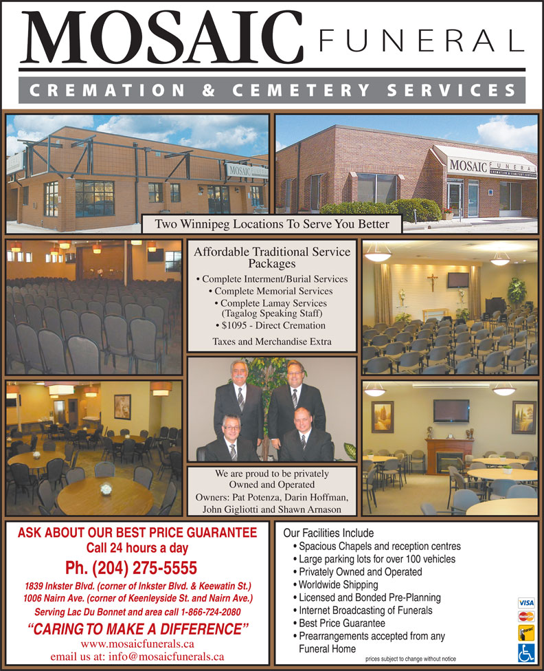 Mosaic Funeral Cremation & Cemetery Services (204-275-5555) - Annonce illustrée======= - Two Winnipeg Locations To Serve You Better Affordable Traditional Service Packages Complete Interment/Burial Services Complete Memorial Services Complete Lamay Services (Tagalog Speaking Staff) $1095 - Direct Cremation Taxes and Merchandise Extra We are proud to be privately Owned and Operated Owners: Pat Potenza, Darin Hoffman, John Gigliotti and Shawn Arnason Our Facilities Include ASK ABOUT OUR BEST PRICE GUARANTEE Spacious Chapels and reception centres Call 24 hours a day Large parking lots for over 100 vehicles Ph. (204) 275-5555 Privately Owned and Operated Worldwide Shipping 1839 Inkster Blvd. (corner of Inkster Blvd. & Keewatin St.) Licensed and Bonded Pre-Planning 1006 Nairn Ave. (corner of Keenleyside St. and Nairn Ave.) Internet Broadcasting of Funerals Serving Lac Du Bonnet and area call 1-866-724-2080 Best Price Guarantee CARING TO MAKE A DIFFERENCE Prearrangements accepted from any www.mosaicfunerals.ca Funeral Home prices subject to change without notice Two Winnipeg Locations To Serve You Better Affordable Traditional Service Packages Complete Interment/Burial Services Complete Memorial Services Complete Lamay Services (Tagalog Speaking Staff) $1095 - Direct Cremation Taxes and Merchandise Extra We are proud to be privately Owned and Operated Owners: Pat Potenza, Darin Hoffman, John Gigliotti and Shawn Arnason Our Facilities Include ASK ABOUT OUR BEST PRICE GUARANTEE Spacious Chapels and reception centres Call 24 hours a day Large parking lots for over 100 vehicles Ph. (204) 275-5555 Privately Owned and Operated Worldwide Shipping 1839 Inkster Blvd. (corner of Inkster Blvd. & Keewatin St.) Licensed and Bonded Pre-Planning 1006 Nairn Ave. (corner of Keenleyside St. and Nairn Ave.) Internet Broadcasting of Funerals Serving Lac Du Bonnet and area call 1-866-724-2080 Best Price Guarantee CARING TO MAKE A DIFFERENCE Prearrangements accepted from any www.mosaicfunerals.ca Funeral Home prices subject to change without notice