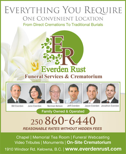 Everden Rust Funeral Services (250-860-6440) - Display Ad - Everything You Require One Convenient Location From Direct Cremations To Traditional Burials Jeff Everden Jason EverdenJonathon Everden Bill Everden June Everden Norman Nelson Family Owned & Operated 250 860-6440 REASONABLE RATES WITHOUT HIDDEN FEES Chapel Memorial Tea Room Funeral Webcasting Video Tributes Monuments On-Site Crematorium 1910 Windsor Rd. Kelowna, B.C. www.everdenrust.com