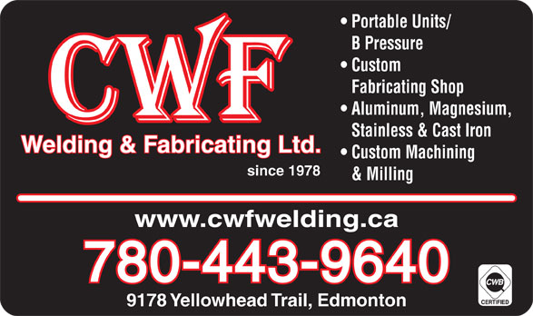 CWF Welding & Fabricating Ltd (780-471-4290) - Display Ad - Portable Units/ B Pressure Custom Fabricating Shop Aluminum, Magnesium, Stainless & Cast Iron Welding & Fabricating Ltd. Custom Machining since 1978 & Milling www.cwfwelding.ca 780-443-9640 9178 Yellowhead Trail, Edmonton