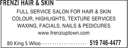 Frenzi Hair & Skin (519-746-4477) - Annonce illustrée======= - FULL SERVICE SALON FOR HAIR & SKIN COLOUR, HIGHLIGHTS, TEXTURE SERVICES WAXING, FACIALS, NAILS & PEDICURES www.frenziuptown.com