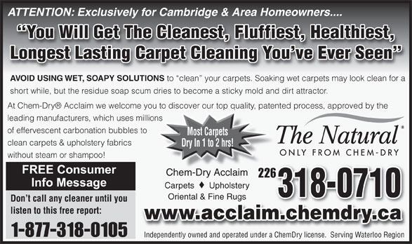 Chem-Dry Acclaim (519-650-0077) - Annonce illustrée======= - Longest Lasting Carpet Cleaning You ve Ever Seen AVOID USING WET, SOAPY SOLUTIONS to  clean  your carpets. Soaking wet carpets may look clean for a short while, but the residue soap scum dries to become a sticky mold and dirt attractor. At Chem-Dry  Acclaim we welcome you to discover our top quality, patented process, approved by the leading manufacturers, which uses millions of effervescent carbonation bubbles to Most Carpets clean carpets & upholstery fabrics Dry In 1 to 2 hrs! without steam or shampoo! Chem-Dry AcclaimChem-Dry Acclaim 226226 Carpets Upholstery 318-0710 Oriental & Fine RugsOriental & Fine Rugs Don t call any cleaner until you listen to this free report: www.acclaim.chemdry.ca 1-877-318-0105 Independently owned and operated under a ChemDry license.  Serving Waterloo Region ATTENTION: Exclusively for Cambridge & Area Homeowners.... You Will Get The Cleanest, Fluffiest, Healthiest,