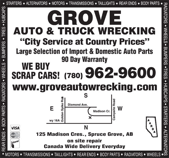 Grove Auto & Truck Parts Ltd (780-962-9600) - Display Ad - Canada Wide Delivery Everyday GROVE AUTO & TRUCK WRECKING City Service at Country Prices Large Selection of Import & Domestic Auto Parts 90 Day Warranty WE BUY (780) 962-9600 SCRAP CARS! www.groveautowrecking.com WE 125 Madison Cres., Spruce Grove, AB on site repair