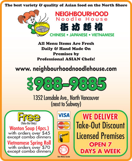 Neighbourhood Noodle House (604-988-9885) - Display Ad - Take-Out Discount Wonton Soup (4pcs.) with orders over $45 except combo dinners Licensed Premises Vietnamese Spring Roll OPEN 7 with orders over $70 except combo dinners DAYS A WEEK NEIGHBOURHOOD Noodle House CHINESE   JAPANESE   VIETNAMESE All Menu Items Are Fresh Daily & Hand Made On Premises by Professional ASIAN Chefs! www. neighbourhoodnoodlehouse.com 988-9885 604 1352 Lonsdale Ave., North Vancouver (next to Subway) The best variety & quality of Asian food on the North Shore WE DELIVER Free (Take-Out Only)