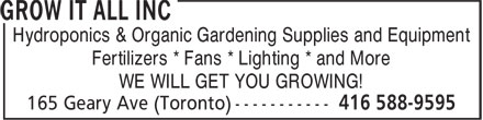 Grow It All Inc (416-588-9595) - Display Ad - Hydroponics & Organic Gardening Supplies and Equipment Fertilizers * Fans * Lighting * and More WE WILL GET YOU GROWING! Hydroponics & Organic Gardening Supplies and Equipment Fertilizers * Fans * Lighting * and More WE WILL GET YOU GROWING!