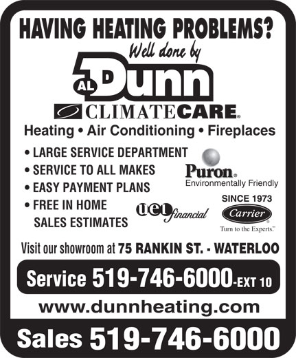 Dunn Al Heating & Air Conditioning (519-746-6000) - Display Ad - HAVING HEATING PROBLEMS? Heating   Air Conditioning   Fireplaces LARGE SERVICE DEPARTMENT SERVICE TO ALL MAKES Environmentally Friendly EASY PAYMENT PLANS FREE IN HOME SALES ESTIMATES SM Turn to the Experts. Visit our showroom at 75 RANKIN ST. - WATERLOO Service 519-746-6000 -EXT 10 www.dunnheating.com Sales 519-746-6000