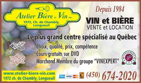 Atelier Bière Et Vin Inc (450-674-2020) - Display Ad - 1972, Ch. de Chambly, VIN et BIÈRE Longueuil VENTE et LOCATION Le plus grand centre spécialisé au Québec - Choix, qualité, prix, compétence - Cours gratuits sur DVD - Marchand Membre du groupe  VINEXPERT www.atelier-biere-vin.com (450) 1972 ch. de Chambly, Longueuil 674-2020 Depuis 1984 Depuis 1984 1972, Ch. de Chambly, VIN et BIÈRE Longueuil VENTE et LOCATION Le plus grand centre spécialisé au Québec - Choix, qualité, prix, compétence - Cours gratuits sur DVD - Marchand Membre du groupe  VINEXPERT www.atelier-biere-vin.com (450) 1972 ch. de Chambly, Longueuil 674-2020