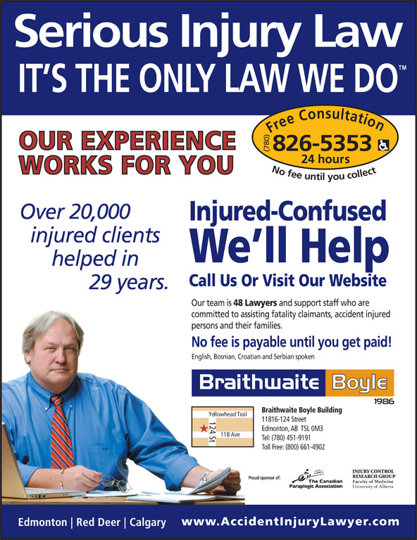 Braithwaite Boyle Accident Injury Law (780-826-5353) - Display Ad - Tel: (780) 451-9191 Toll Free: (800) 661-4902 Proud sponsor of: 118 Ave Free Consultation24 h (780) ours No fee untilyou collect826-5353 20,000 Injured-Confused We ll Help Call Us Or Visit Our Website 29 Our team is 48 Lawyers and support staff who are committed to assisting fatality claimants, accident injured persons and their families. No fee is payable until you get paid! English, Bosnian, Croatian and Serbian spoken Braithwaite Boyle Building Yellowhead Trail 124 St 11816-124 Street Edmonton, AB  T5L 0M3 (780) ours No fee untilyou collect826-5353 20,000 Injured-Confused We ll Help Call Us Or Visit Our Website 29 Our team is 48 Lawyers and support staff who are committed to assisting fatality claimants, accident injured persons and their families. No fee is payable until you get paid! English, Bosnian, Croatian and Serbian spoken Braithwaite Boyle Building Yellowhead Trail 124 St 11816-124 Street Edmonton, AB  T5L 0M3 118 Ave Tel: (780) 451-9191 Toll Free: (800) 661-4902 Proud sponsor of: Free Consultation24 h