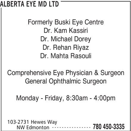 Alberta Eye MD Ltd (780-450-3335) - Display Ad - Formerly Buski Eye Centre Dr. Kam Kassiri Dr. Michael Dorey Dr. Rehan Riyaz Dr. Mahta Rasouli Comprehensive Eye Physician & Surgeon General Ophthalmic Surgeon Monday - Friday, 8:30am - 4:00pm 103-2731 Hewes Way ---------------- 780 450-3335 NW Edmonton ALBERTA EYE MD LTD ALBERTA EYE MD LTD Formerly Buski Eye Centre Dr. Kam Kassiri Dr. Michael Dorey Dr. Rehan Riyaz Dr. Mahta Rasouli Comprehensive Eye Physician & Surgeon General Ophthalmic Surgeon Monday - Friday, 8:30am - 4:00pm 103-2731 Hewes Way ---------------- 780 450-3335 NW Edmonton