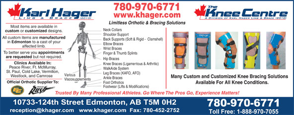 Karl Hager Limb & Brace (780-452-5771) - Display Ad - 780-970-6771 780-970-6771 Limitless Orthotic & Bracing Solutions Most items are available in Neck Collars custom or customized designs. Shoulder Support All custom items are manufactured Back Supports (Soft & Rigid -  Clamshell) in Edmonton to a cast of your Elbow Braces affected limb. Wrist Braces To better serve you appointments Finger & Thumb Splints are requested but not required. Hip Braces Clinics Available In: Knee Braces (Ligamentous & Arthritic) Peace River, Ft. McMurray, WalkAide System St. Paul, Cold Lake, Vermilion, Leg Braces (KAFO, AFO) Various Many Custom and Customized Knee Bracing Solutions Ankle Braces Viscosupplements Official Orthotic Supplier To: Foot Orthotics Available For All Knee Conditions. Footwear (Lifts & Modifications) Trusted By Many Professional Athletes. Go Where The Pros Go, Experience Matters! Westlock, and Camrose www.khager.com www.khager.com Limitless Orthotic & Bracing Solutions Most items are available in Neck Collars custom or customized designs. Shoulder Support All custom items are manufactured Back Supports (Soft & Rigid -  Clamshell) in Edmonton to a cast of your Elbow Braces affected limb. Wrist Braces To better serve you appointments Finger & Thumb Splints are requested but not required. Hip Braces Clinics Available In: Knee Braces (Ligamentous & Arthritic) Peace River, Ft. McMurray, WalkAide System St. Paul, Cold Lake, Vermilion, Leg Braces (KAFO, AFO) Various Westlock, and Camrose Many Custom and Customized Knee Bracing Solutions Ankle Braces Viscosupplements Official Orthotic Supplier To: Foot Orthotics Available For All Knee Conditions. Footwear (Lifts & Modifications) Trusted By Many Professional Athletes. Go Where The Pros Go, Experience Matters!