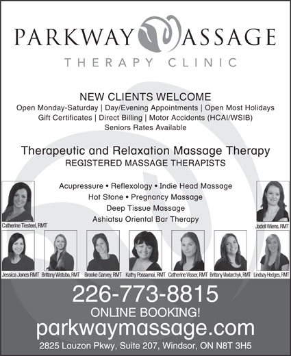 Parkway Massage Therapy Clinic (519-945-0755) - Display Ad - NEW CLIENTS WELCOME Open Monday-Saturday Day/Evening Appointments Open Most Holidays Gift Certificates Direct Billing Motor Accidents (HCAI/WSIB) Seniors Rates Available Catherine Tiesteel, RMT Jadell Wiens, RMT Jessica Jones RMTBrittany Wistuba, RMTBrooke Garvey, RMTKathy Possamai, RMTCatherine Visser, RMTBrittany Vlodarchyk, RMTLindsay Hedges, RMT 226-773-8815 parkway assage THERAPY CLINIC