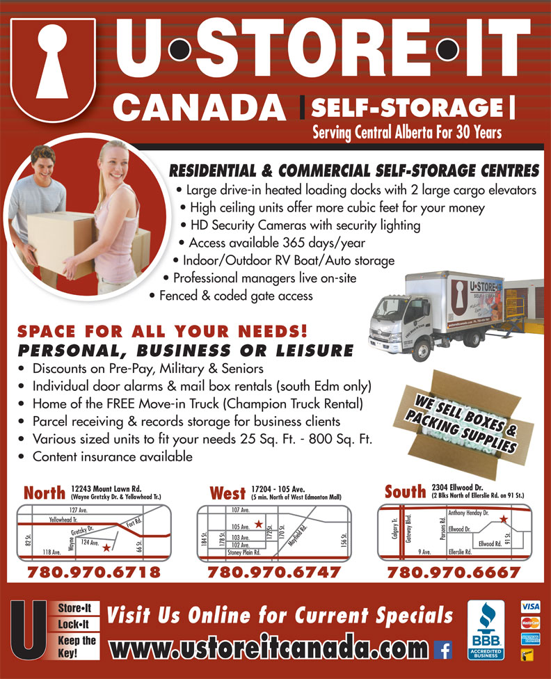 U Store It Canada (780-469-7867) - Display Ad - SELF-STORAGE Serving Central Alberta For 30 Years RESIDENTIAL & COMMERCIAL SELF-STORAGE CENTRESRE Large drive-in heated loading docks with 2 large cargo elevators High ceiling units offer more cubic feet for your money HD Security Cameras with security lighting Access available 365 days/year Indoor/Outdoor RV Boat/Auto storage Professional managers live on-site Fenced & coded gate access SPACE FOR ALL YOUR NEEDS! PERSONAL, BUSINESS OR LEISURE Discounts on Pre-Pay, Military & Seniors Individual door alarms & mail box rentals (south Edm only) WE SELL BOXES & Home of the FREE Move-in Truck (Champion Truck Rental) PACKING SUPPLIES Parcel receiving & records storage for business clients Various sized units to fit your needs 25 Sq. Ft. - 800 Sq. Ft. Content insurance available 2304 Ellwood Dr. 2304 Ellwood Dr. 12243 Mount Lawn Rd. 17204 - 105 Ave. (2 Blks North of Ellerslie Rd. on 91 St.)(2 Blks North of Ellerslie Rd. on 91 St.) SouthSouth North (Wayne Gretzky Dr. & Yellowhead Tr.) West (5 min. North of West Edmonton Mall) 107 Ave. 127 Ave. Anthony Henday Dr. Yellowhead Tr. ood Dr. Calgary Tr. 172 St. 170 St.Mayfield Rd. 103 Ave. Parsons Rd. Gateway Blvd. 91 St.Ellw 82 St. Ellwood Rd. 184 St. 178 St. 102 Ave. 156 St.105 Ave. Wayne124 Ave.Fort Rd.Gretzky Dr.118 Ave. 780.474.4718 66 St. 9 Ave. Ellerslie Rd. Stoney Plain Rd. 780.970.6747780.970.6718 780.970.6667 StoreIt Visit Us Online for Current Specials LockIt Keep the Key! www.ustoreitcanada.com