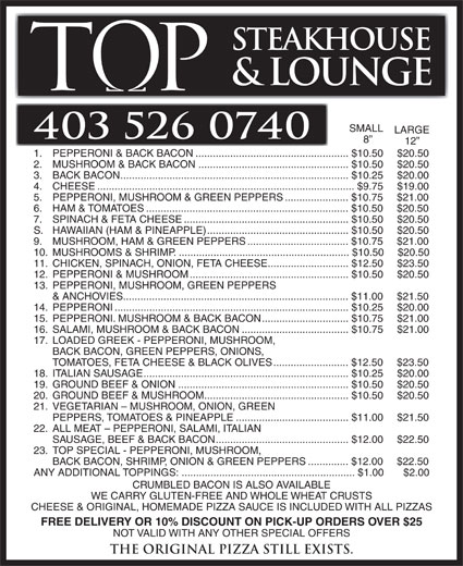 Tops Steakhouse (403-526-0740) - Annonce illustrée======= - STEAKHOUSE & LOUNGE SMALL LARGE 403 526 0740 12 1. PEPPERONI & BACK BACON.....................................................$10.50 $20.50 2. MUSHROOM & BACK BACON....................................................$10.50 $20.50 3. BACK BACON...............................................................................$10.25 $20.00 4. CHEESE.........................................................................................$9.75 $19.00 5. PEPPERONI, MUSHROOM & GREEN PEPPERS......................$10.75 $21.00 6. HAM & TOMATOES......................................................................$10.50 $20.50 7. SPINACH & FETA CHEESE.........................................................$10.50 $20.50 S. HAWAIIAN (HAM & PINEAPPLE).................................................$10.50 $20.50 9. MUSHROOM, HAM & GREEN PEPPERS...................................$10.75 $21.00 10. MUSHROOMS & SHRIMP............................................................$10.50  $20.50 11. CHICKEN, SPINACH, ONION, FETA CHEESE............................$12.50 $23.50 12. PEPPERONI & MUSHROOM.......................................................$10.50 $20.50 13. PEPPERONI, MUSHROOM, GREEN PEPPERS & ANCHOVIES..............................................................................$11.00 $21.50 14. PEPPERONI.................................................................................$10.25 $20.00 15. PEPPERONI. MUSHROOM & BACK BACON..............................$10.75 $21.00 16. SALAMI, MUSHROOM & BACK BACON.....................................$10.75 $21.00 17. LOADED GREEK - PEPPERONI, MUSHROOM, BACK BACON, GREEN PEPPERS, ONIONS, TOMATOES, FETA CHEESE & BLACK OLIVES..........................$12.50 $23.50 18. ITALIAN SAUSAGE.......................................................................$10.25 $20.00 19. GROUND BEEF & ONION...........................................................$10.50 $20.50 20. GROUND BE