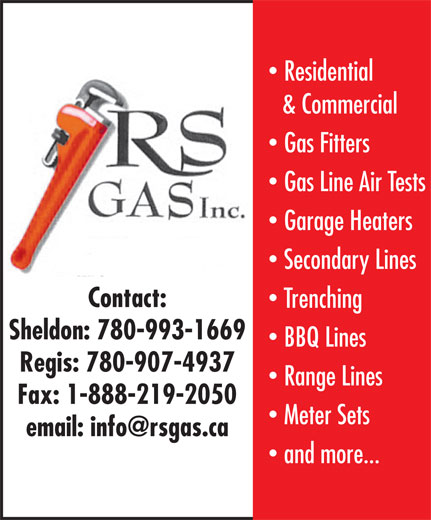 Rsgas Inc (780-464-2401) - Display Ad - Residential & Commercial Gas Fitters Gas Line Air Tests Garage Heaters Secondary Lines Contact: Trenching Sheldon: 780-993-1669 BBQ Lines Regis: 780-907-4937 Range Lines Fax: 1-888-219-2050 Meter Sets and more...