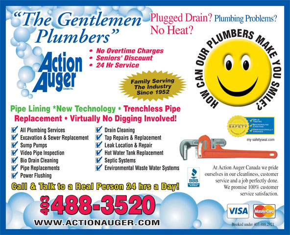 Action Auger Canada Inc (403-488-2921) - Annonce illustrée======= - Plugged Drain? Plumbing Problems? The Gentlemen No Heat? Plumbers No Overtime Charges Seniors' Discount 24 Hr Service Family Serving The IndustrySince 1952 HOWCANOURPLUMBERSMAKEYOUSMILE? Pipe Lining *New Technology   Trenchless Pipe Replacement   Virtually No Digging Involved! All Plumbing Services Drain Cleaning Excavation & Sewer Replacement Tap Repairs & Replacement my safetyseal.com Sump Pumps Leak Location & Repair Video Pipe Inspection Hot Water Tank Replacement Bio Drain Cleaning Septic Systems At Action Auger Canada we pride Pipe Replacements Environmental Waste Water Systems ourselves in our cleanliness, customer Power Flushing service and a job perfectly done. We promise 100% customer Call & Talk to a Real Person 24 hrs a Day! service satisfaction. 8-3520 403 40340348 WWW.ACTIONAUGER.COM Booked under 403.488.2921