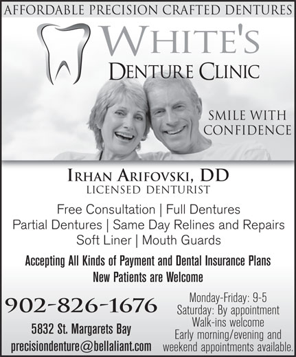 White's Denture Clinic (902-826-1676) - Annonce illustrée======= - Early morning/evening and weekend appointments available. Affordable Precision Crafted DentureS Smile With Confidence IRHAN ARIFOVSKI, DD LICENSED DENTURIST Free Consultation Full Dentures Partial Dentures Same Day Relines and Repairs Soft Liner Mouth Guards Accepting All Kinds of Payment and Dental Insurance Plans New Patients are Welcome Monday-Friday: 9-5 902-826-1676 Saturday: By appointment Walk-ins welcome 5832 St. Margarets Bay
