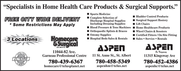 Aspen Healthcare (780-458-5349) - Display Ad - Including Dressing Supplies Lift Chairs * Some Restrictions May Apply Blood Pressure & Tens Machines Home Healthcare Products Orthopaedic Splints & Braces Wheel Chairs & Scooters Ostomy Supplies Certified Fitters / On Site Fitting Hospital Beds Sales & Rentals Sales   Service   Rentals 3 Locations3 Locations On Kingsway 11044-82 Ave. 11 St. Anne St., St. Albert Garneau Professional Centre 11315 Kingsway Ave 780-458-5349 780-439-6367 780-452-4386 Specialists in Home Health Care Products & Surgical Supports. Sports Medicine Bladder Control Products Complete Selection of Surgical Support Hosiery FREE CITY WIDE DELIVERY Discharge Hospital Supplies