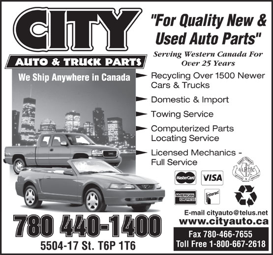 "City Auto & Truck Parts (1987) Ltd (780-440-1400) - Annonce illustrée======= - ""For Quality New & Used Auto Parts"" Serving Western Canada For Over 25 Years Recycling Over 1500 Newer Cars & Trucks Domestic & Import Towing Service Computerized Parts Locating Service Licensed Mechanics - Full Service www.cityauto.ca 780 440-1400 Fax 780-466-7655 ""For Quality New & Used Auto Parts"" Serving Western Canada For Over 25 Years Recycling Over 1500 Newer Cars & Trucks Domestic & Import Towing Service Computerized Parts Locating Service Licensed Mechanics - Full Service www.cityauto.ca 780 440-1400 Fax 780-466-7655"